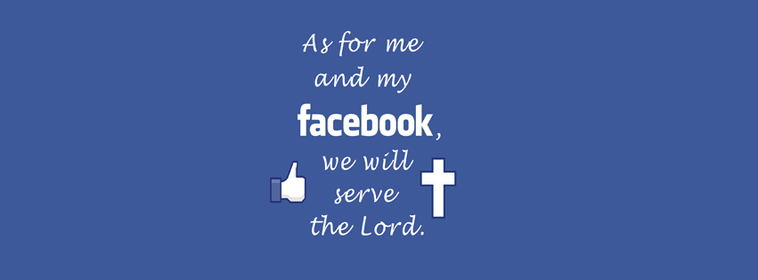 As for me and my Facebook, we will serve the Lord